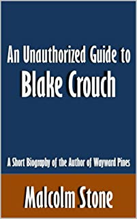 An Unauthorized Guide to Blake Crouch: A Short Biography of the Author of Wayward Pines [Article] (English Edition)