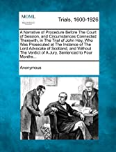 A Narrative of Procedure Before The Court of Session, and Circumstances Connected Therewith, in The Trial of John Hay, Who Was Prosecuted at The ... of A Jury, Sentenced to Four Months...