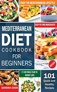Mediterranean Diet For Beginners: 101 Quick and Healthy Recipes with Easy-to-Find Ingredients to Enjoy The Mediterranean L...