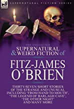 The Collected Supernatural and Weird Fiction of Fitz-James O'Brien: Thirty-Seven Short Stories of the Strange and Unusual Including 'From Hand to ... Poems Including 'The Ghost', 'Sir Brasil's