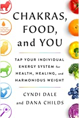 Chakras, Food, and You: Tap Your Individual Energy System for Health, Healing, and Harmonious Weight Kindle Edition