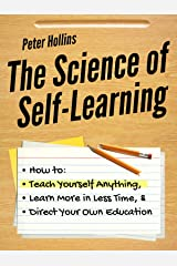 The Science of Self-Learning: How to Teach Yourself Anything, Learn More in Less Time, and Direct Your Own Education (Learning how to Learn Book 1) Kindle Edition