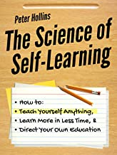 The Science of Self-Learning: How to Teach Yourself Anything, Learn More in Less Time, and Direct Your Own Education (Learning how to Learn Book 1)