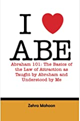 Abraham 101: The basics of the Law of Attraction as taught by Abraham and Understood by Me Kindle Edition