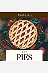 Pies 365: Enjoy 365 Days With Amazing Pies Recipes In Your Own Pies Cookbook! (Meat Pie Cookbook, Pie Iron Cookbook, Mini Pie Book, Mini Pie Cookbook, Mini Pie Recipes, Peach Pie Recipe) [Book 1] Kindle Edition