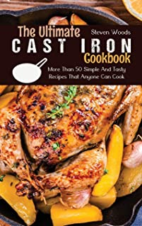 The Ultimate Cast Iron Cookbook: More Than 50 Simple And Tasty Recipes That Anyone Can Cook