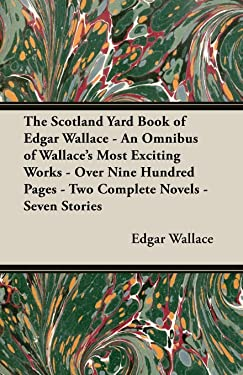 The Scotland Yard Book of Edgar Wallace - An Omnibus of Wallace's Most Exciting Works - Over Nine Hundred Pages - Two Complete Novels - Seven Stories