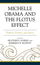 Michelle Obama and the FLOTUS Effect: Platform, Presence, and Agency (Race, Representation, and American Political Institu...