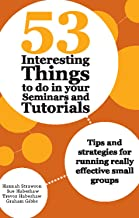53 Interesting Things to do in your Seminars and Tutorials: Tips and Strategies for Running Really Effective Small Groups