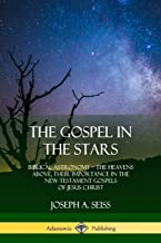 The Gospel in the Stars: Biblical Astronomy; The Heavens Above, Their Importance in the New Testament Gospels of Jesus Christ