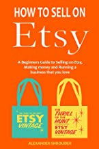 HOW TO SELL ON ETSY (start an ecommerce business that you love): A Beginners Guide to Selling on Etsy, Making money and Running a business that you love