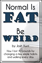Normal is Fat; Be Weird. How I lost 40 pounds by changing a few simple habits and walking every day.