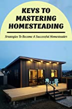 Keys To Mastering Homesteading: Strategies To Become A Successful Homesteader: Tips With Homesteading