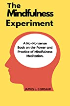 The Mindfulness Experiment.: A no-nonsense book on mindfulness - One man's journey in learning how to chill out, be happy and live in the moment! (Mindset Series 2)