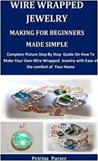 Wire Wrapped Jewelry Making For Beginners Made Simple: Complete Picture Step By Step Guide On How To Make Your Own Wire Wr...