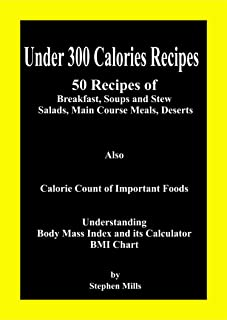 Under 300 Calories Recipes: 50 Recipes of Breakfast, Soups and Stew, Salads, Main Course Meals, Deserts; Also Calorie Count of Important Foods, Understanding ... Mass Index and its Calculator, BMI Chart