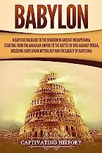 بابل: راهنمای فریبنده پادشاهی در بین النهرین باستان ، از امپراطوری اکدی تا نبرد اوپیس علیه ایران ، از جمله اساطیر بابل و میراث بابل