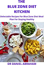 THE BLUE ZONE DIET KITCHEN: Delectable recipes for blue zone diet meal plan for staying healthy