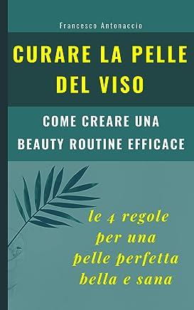 Curare la pelle del viso. Le 4 regole per una pelle perfetta bella e sana: come creare una beauty routine efficace (Benessere e cura della pelle Vol. 3)