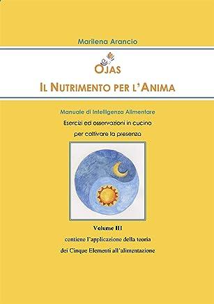 Ojas - Il Nutrimento per lAnima Vol. III: Manuale di Intelligenza Alimentare - Esercizi ed osservazioni in cucina  per coltivare la presenza - Applicazione ... dei Cinque Elementi allalimentazione