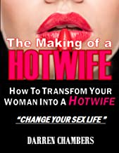 The Making of a Hotwife: How to Transform Your Woman into a Hotwife Without Persuasion or Rejection. Dramatically Change Your SEX Life.