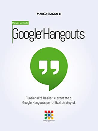 Google Hangouts - Manuale Completo: Funzionalità basilari e avanzate di Google Hangouts per utilizzi strategici. (Google Apps, Manuali Completi Vol. 3)