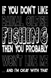 If You Don't Like Baikal Oilfish Fishing Then You Probably Won't Like Me And I'm Okay With That: Baikal Oilfish Fishing Log Book