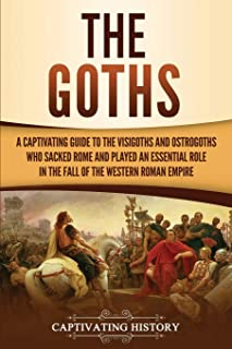 The Goths: A Captivating Guide to the Visigoths and Ostrogoths Who Sacked Rome and Played an Essential Role in the Fall of...