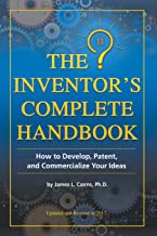 The Inventor's Complete Handbook How to Develop, Patent, and Commercialize Your Ideas: How to Develop, Patent, and Commercialize Your Ideas