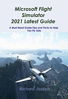 Microsoft Flight Simulator 2021 Latest Guide: A Must Read Guide/Tips and Tricks to Help You Fly Solo (English Edition)