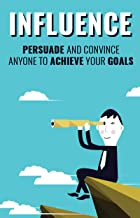 Influence: Persuasion and the Art of Convincing  anyone to Achieve your Goals (Attract and standout, learn to be popular adopt skills used by famous people) (English Edition)