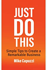 Just Do This: Simple Tips to Create a Remarkable Business Kindle Edition