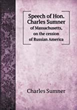 Speech of Hon. Charles Sumner of Massachusetts, on the Cession of Russian America