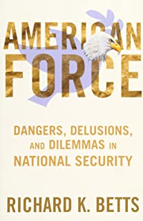 American Force: Dangers, Delusions, and Dilemmas in National Security (A Council on Foreign Relations Book)
