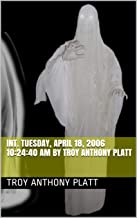 INT. Tuesday, April 18, 2006 10:24:40 AM By Troy Anthony Platt (English Edition)