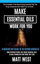 Make Essential Oils Work For You: The Forbidden Truth About Using Essential Oils The Pharmaceutical Companies Don't Want You To Know...