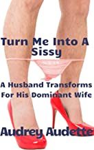 Turn Me Into A Sissy: A Husband Transforms For His Dominant Wife (English Edition)