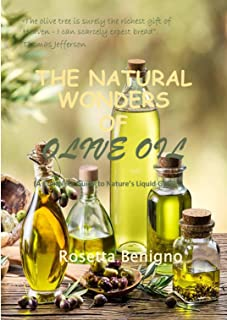 The Natural wonders of Olive Oil: The complete guide to nature's liquid gold