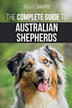 The Complete Guide to Australian Shepherds: Learn Everything You Need to Know About Raising, Training, and Successfully Li...