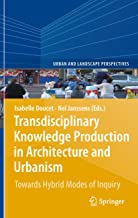 Transdisciplinary Knowledge Production in Architecture and Urbanism: Towards Hybrid Modes of Inquiry (Urban and Landscape Perspectives Book 11)