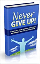 Never Give Up! : 70 Tips To Help You Be Persistent, Keep On Going And Never Give Up On Your Goals And Dreams (English Edition)