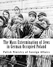 The Mass Extermination of Jews in German Occupied Poland: Note addressed to the Governments of the United Nations on Decem...