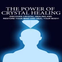 Crystal Healing : Crystal Therapy - Discover The Power of Crystal Healing And Restore Your Mind and Heal Your Body