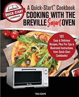 Cooking with the Breville Smart Oven, A Quick-Start Cookbook: 101 Easy & Delicious Recipes, plus Pro Tips & Illustrated In...