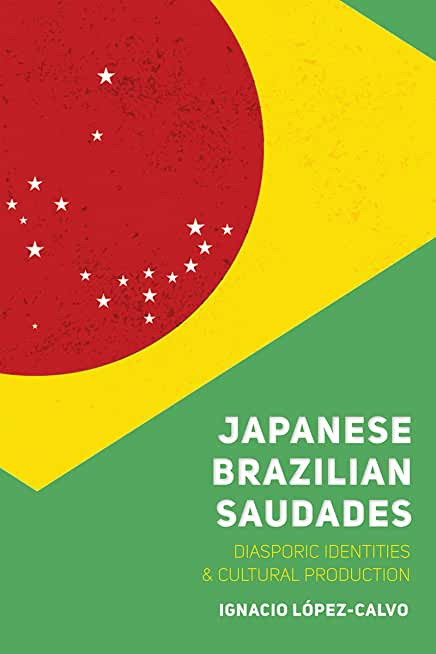Japanese Brazilian Saudades: Diasporic Identities and Cultural Production (Nikkei in the Americas) (English Edition)