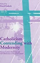 Catholicism Contending with Modernity: Roman Catholic Modernism and Anti-Modernism in Historical Context