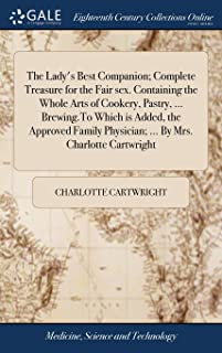 The Lady's Best Companion; Complete Treasure for the Fair Sex. Containing the Whole Arts of Cookery, Pastry, ... Brewing.to Which Is Added, the ... Physician; ... by Mrs. Charlotte Cartwright