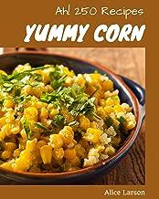 Ah! 250 Yummy Corn Recipes: Greatest Yummy Corn Cookbook of All Time