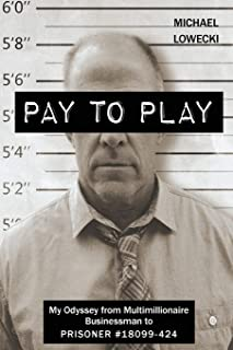 Pay To Play: My Odyssey from Multimillionaire Businessman to PRISONER #18099-424