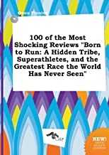 100 of the Most Shocking Reviews Born to Run: A Hidden Tribe, Superathletes, and the Greatest Race the World Has Never Seen